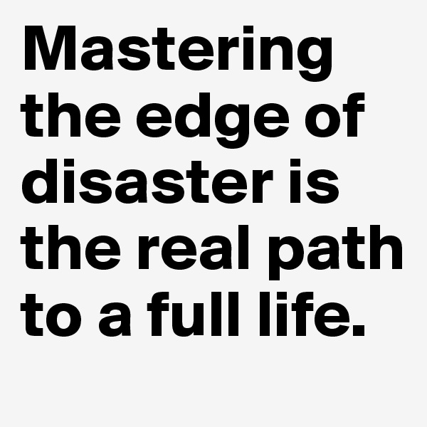 Mastering the edge of disaster is the real path to a full life.