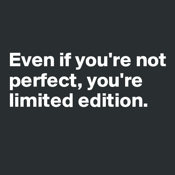 Even if you're not perfect, you're limited edition.
