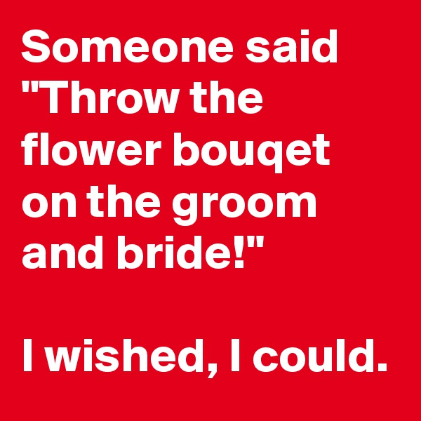 """Someone said """"Throw the flower bouqet on the groom and bride!""""  I wished, I could."""