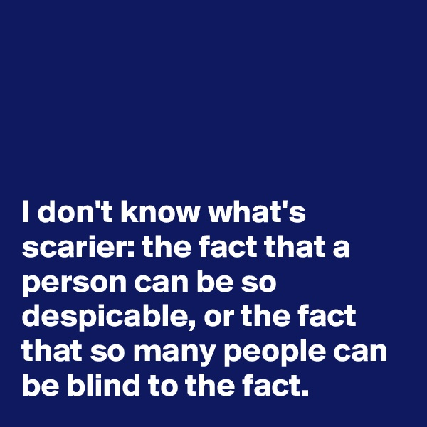 I don't know what's scarier: the fact that a person can be so despicable, or the fact that so many people can be blind to the fact.