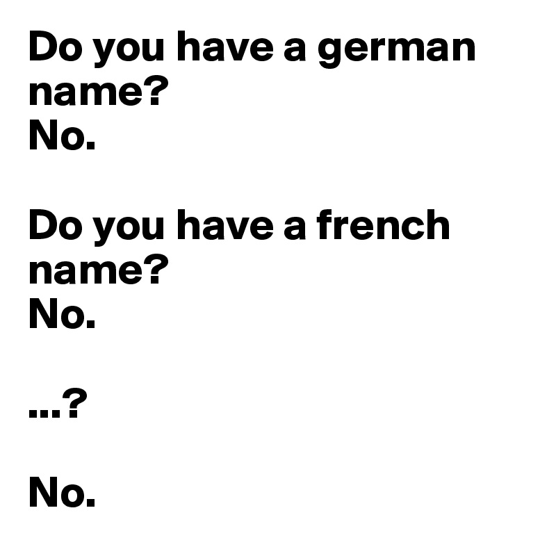 Do you have a german name?  No.  Do you have a french name? No.  ...?  No.