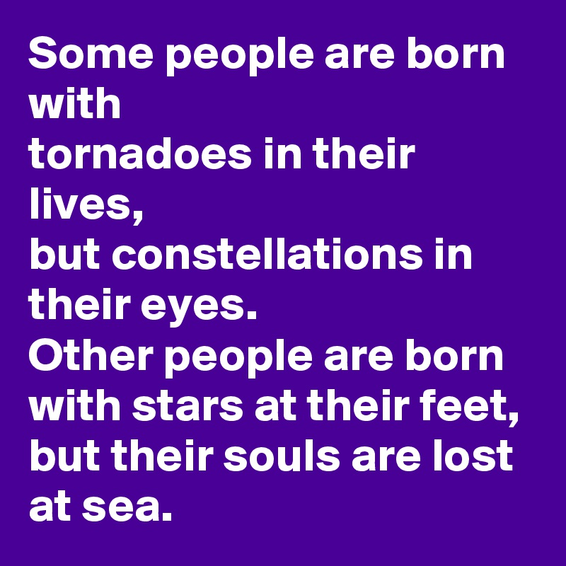 Some people are born with  tornadoes in their lives, but constellations in their eyes. Other people are born with stars at their feet, but their souls are lost at sea.