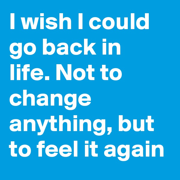 I wish I could go back in life. Not to change anything, but to feel it again