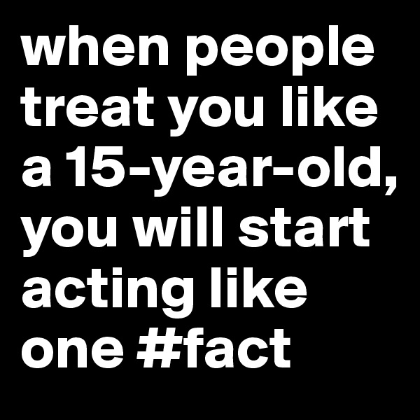 when people treat you like a 15-year-old, you will start acting like one #fact