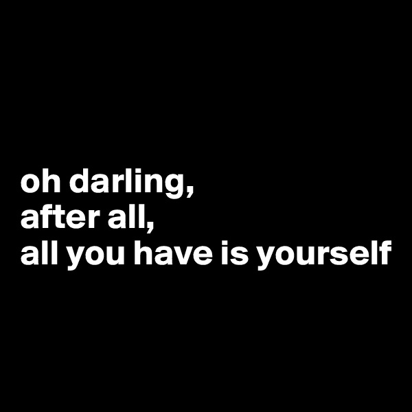 oh darling,  after all,  all you have is yourself
