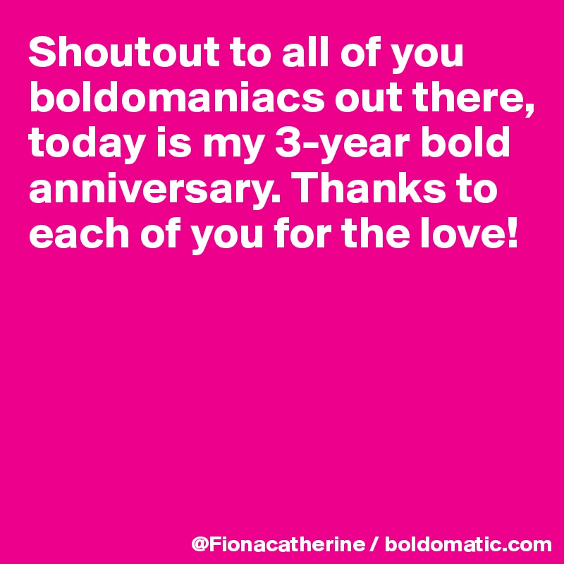 Shoutout to all of you boldomaniacs out there, today is my 3-year bold anniversary. Thanks to each of you for the love!