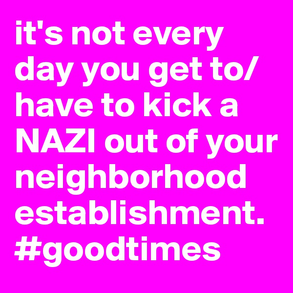 it's not every day you get to/have to kick a NAZI out of your neighborhood establishment. #goodtimes