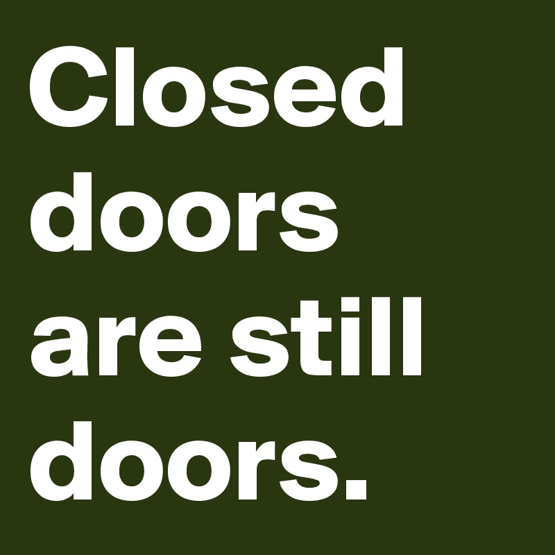 Closed doors are still doors.