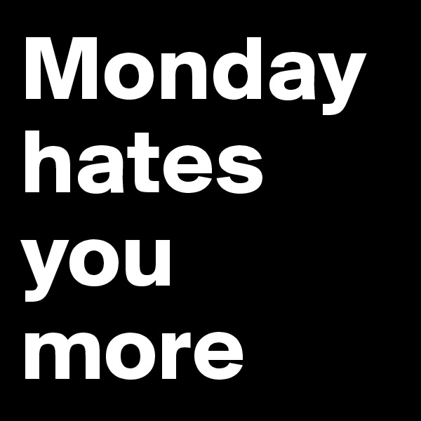 Monday hates you more