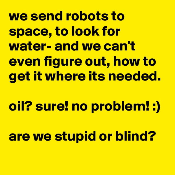 we send robots to space, to look for water- and we can't even figure out, how to get it where its needed.  oil? sure! no problem! :)  are we stupid or blind?