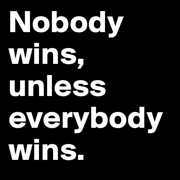 Nobody wins, unless everybody wins.