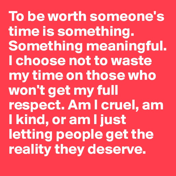 To be worth someone's time is something. Something meaningful. I choose not to waste my time on those who won't get my full respect. Am I cruel, am I kind, or am I just letting people get the reality they deserve.