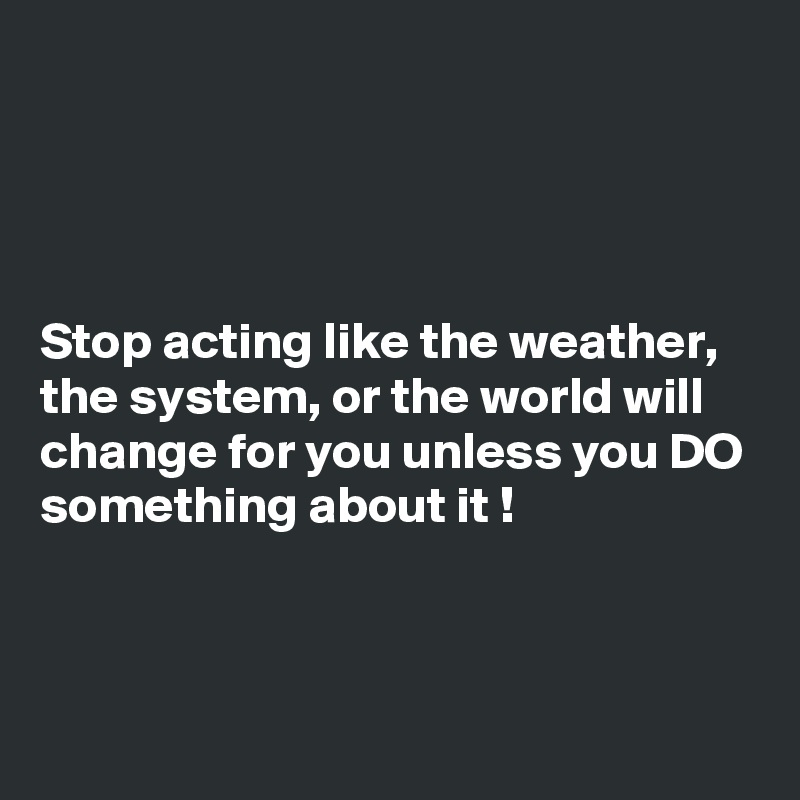Stop acting like the weather, the system, or the world will change for you unless you DO something about it !