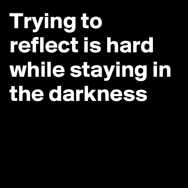 Trying to reflect is hard while staying in the darkness