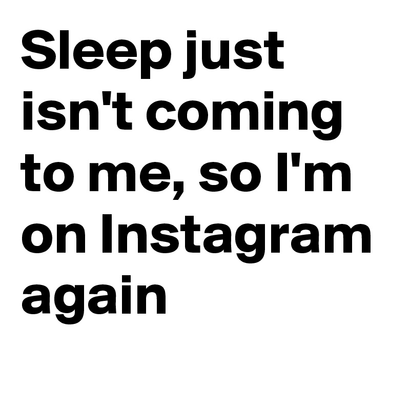 Sleep just isn't coming to me, so I'm on Instagram again