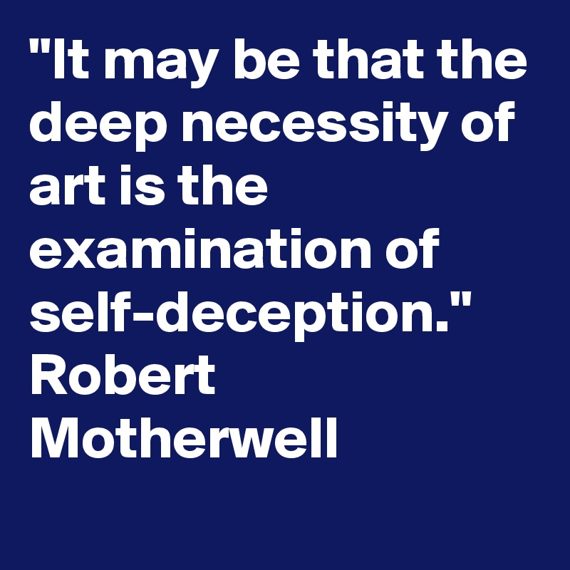 """""""It may be that the deep necessity of art is the examination of self-deception."""" Robert Motherwell"""