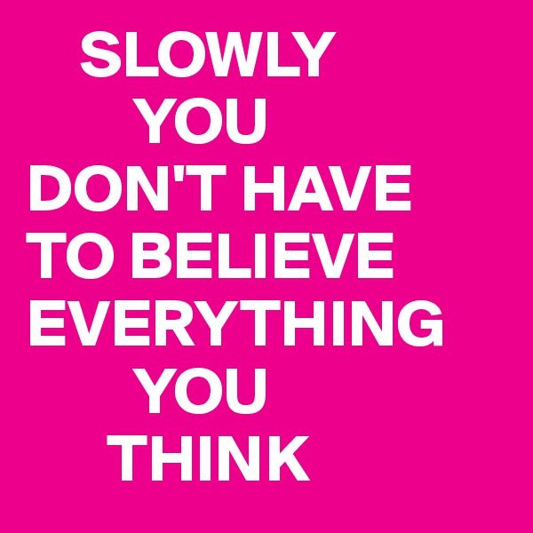 SLOWLY         YOU DON'T HAVE TO BELIEVE EVERYTHING          YOU       THINK
