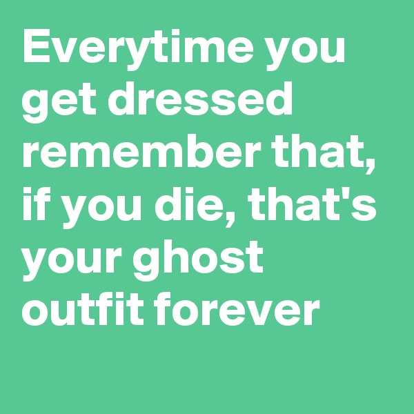 Everytime you get dressed remember that, if you die, that's your ghost outfit forever