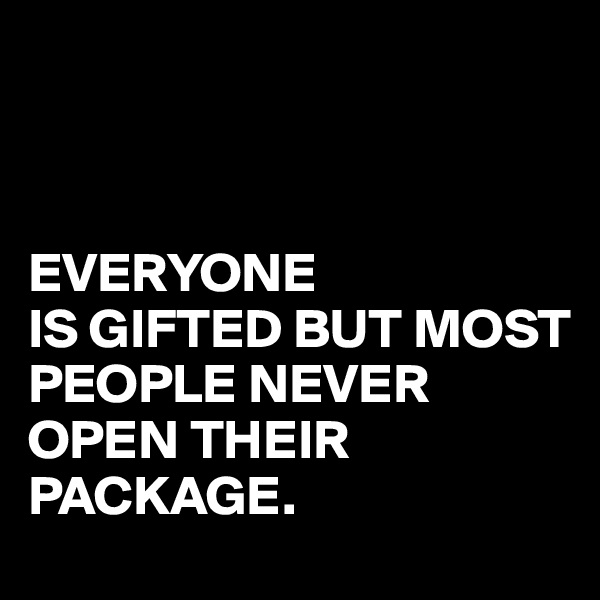 EVERYONE IS GIFTED BUT MOST PEOPLE NEVER  OPEN THEIR PACKAGE.