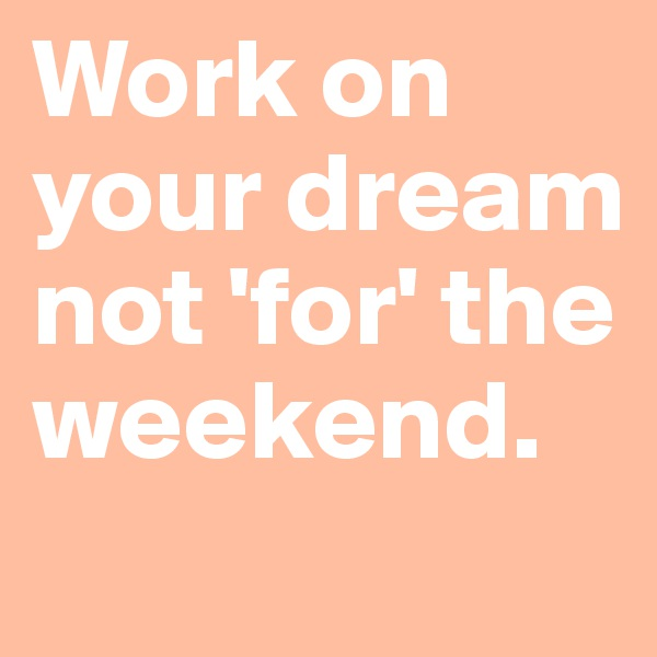 Work on your dream not 'for' the weekend.