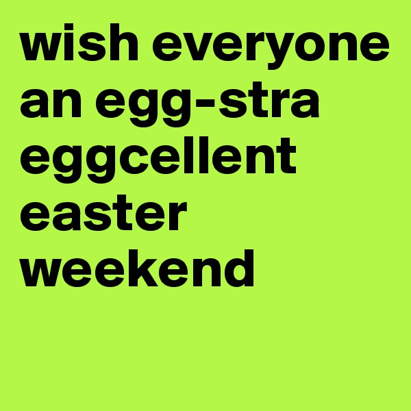 wish everyone an egg-stra eggcellent easter weekend