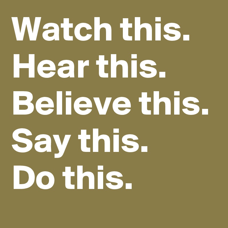 Watch this. Hear this.  Believe this. Say this.  Do this.