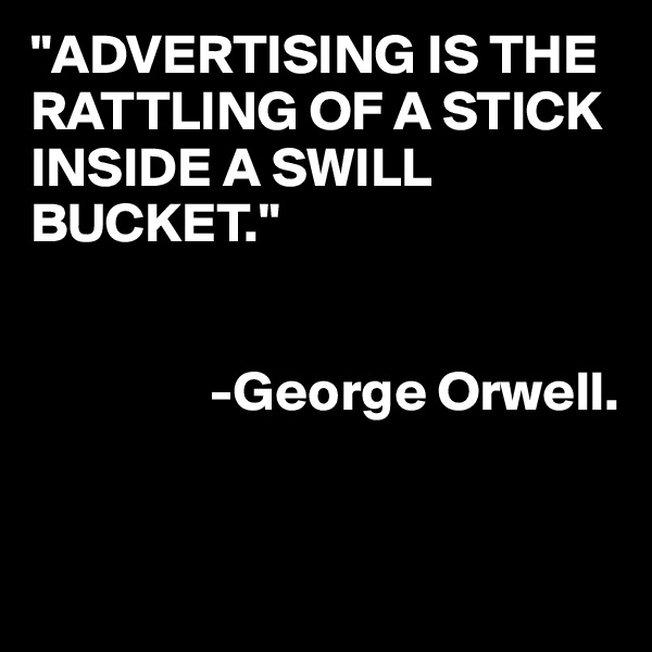 """""""ADVERTISING IS THE RATTLING OF A STICK INSIDE A SWILL BUCKET.""""                   -George Orwell."""