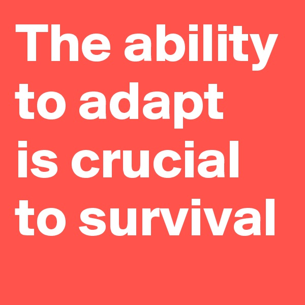 The ability to adapt is crucial to survival