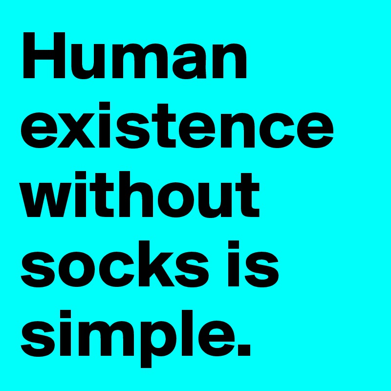 Human existence without socks is simple.