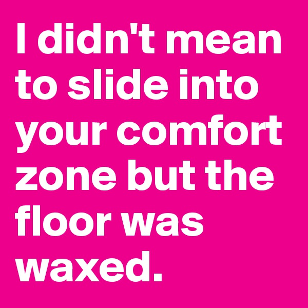 I didn't mean to slide into your comfort zone but the floor was waxed.