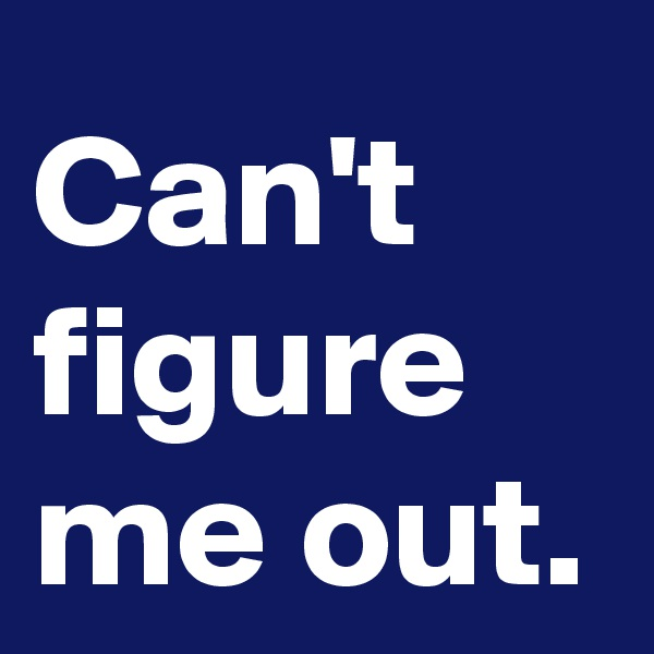 Can't figure me out.