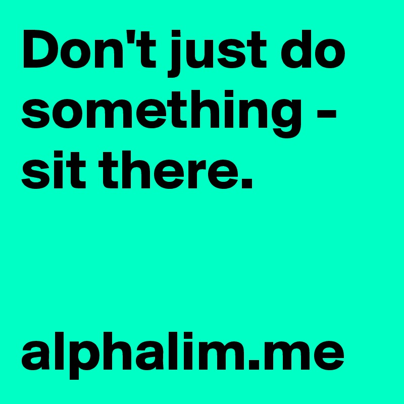 Don't just do something - sit there.    alphalim.me