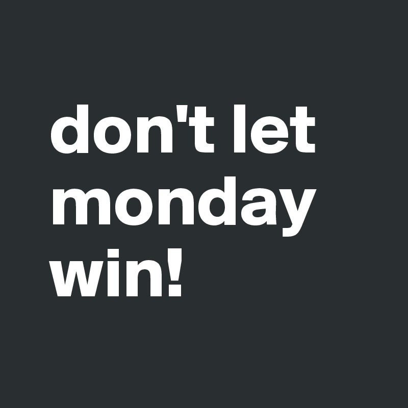 don't let    monday    win!