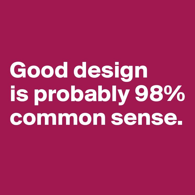 Good design  is probably 98% common sense.