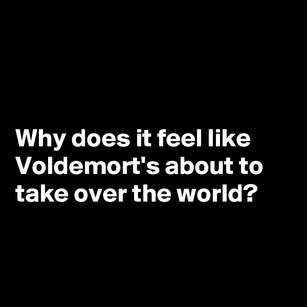 Why does it feel like Voldemort's about to take over the world?