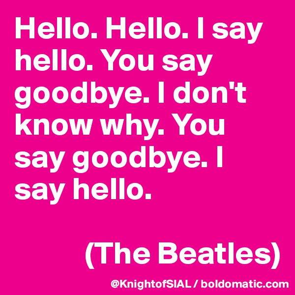 Hello. Hello. I say hello. You say goodbye. I don't know why. You say goodbye. I say hello.              (The Beatles)