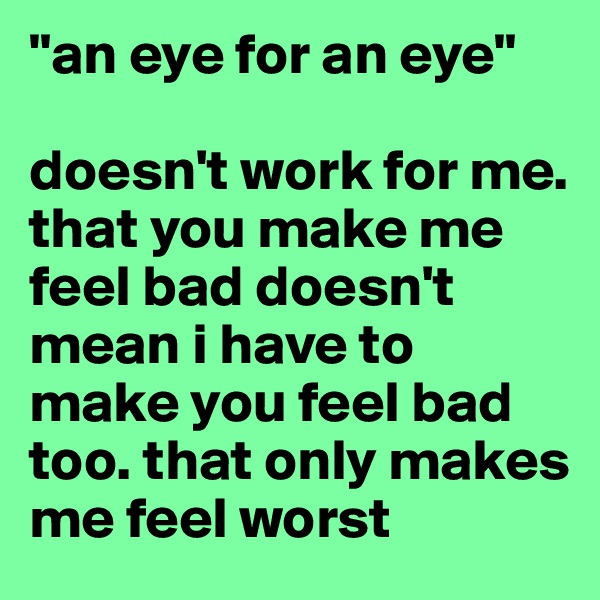 """an eye for an eye""  doesn't work for me. that you make me feel bad doesn't mean i have to make you feel bad too. that only makes me feel worst"