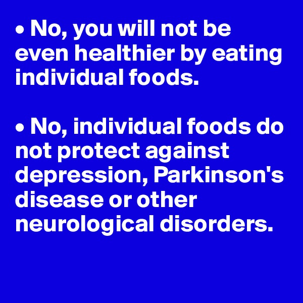 • No, you will not be even healthier by eating individual foods.  • No, individual foods do not protect against depression, Parkinson's disease or other neurological disorders.