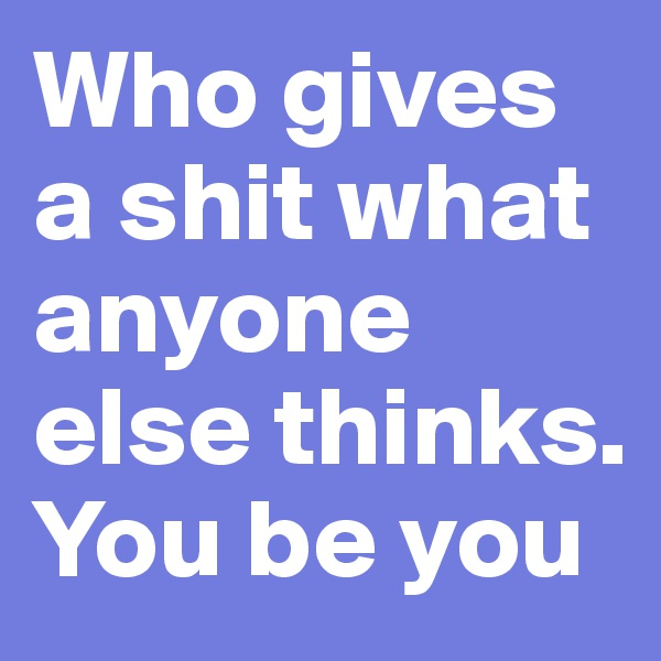 Who gives a shit what anyone else thinks. You be you
