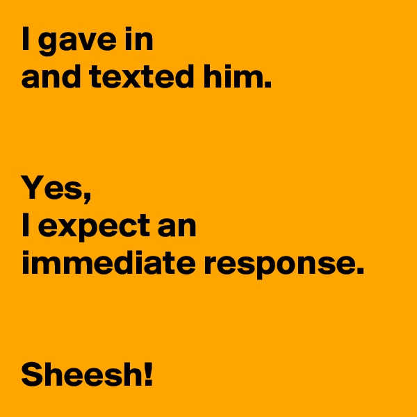 I gave in  and texted him.   Yes,  I expect an  immediate response.   Sheesh!