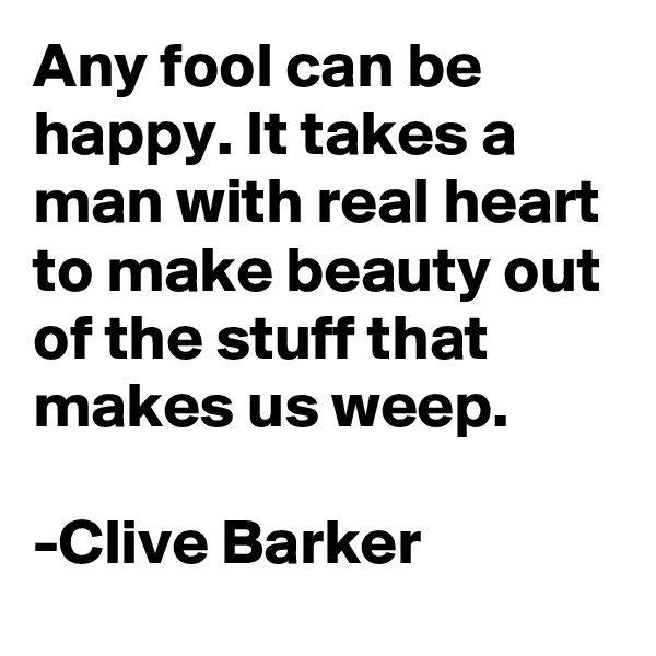 Any fool can be happy. It takes a man with real heart to make beauty out of the stuff that makes us weep.  -Clive Barker