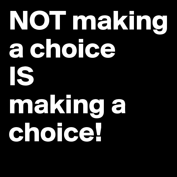 NOT making a choice  IS  making a choice!