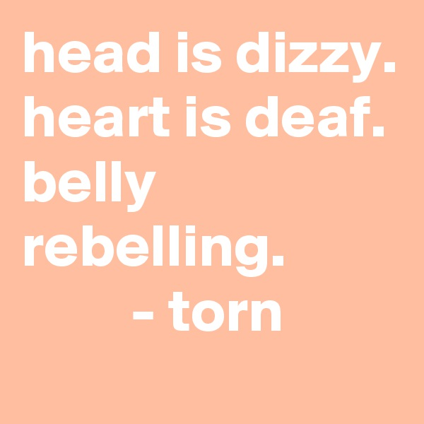 head is dizzy. heart is deaf. belly rebelling.          - torn