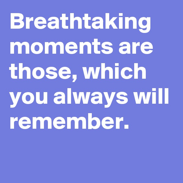 Breathtaking moments are those, which you always will remember.