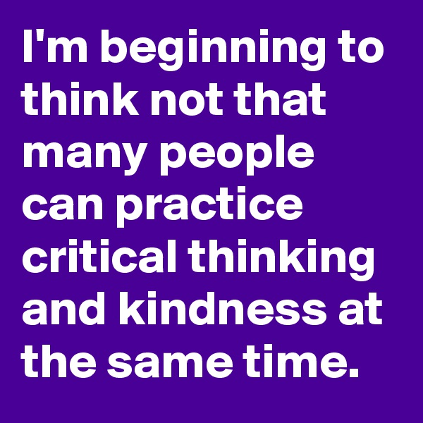 I'm beginning to think not that many people can practice critical thinking and kindness at the same time.