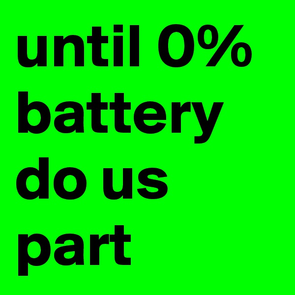 until 0% battery do us part
