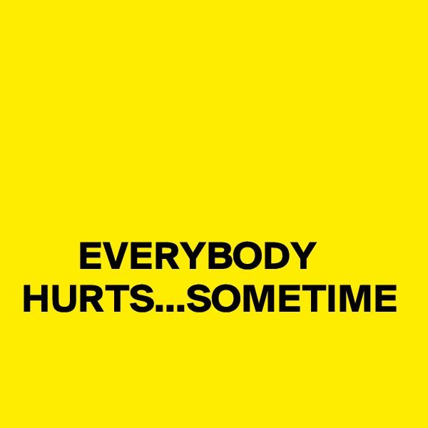 EVERYBODY HURTS...SOMETIME