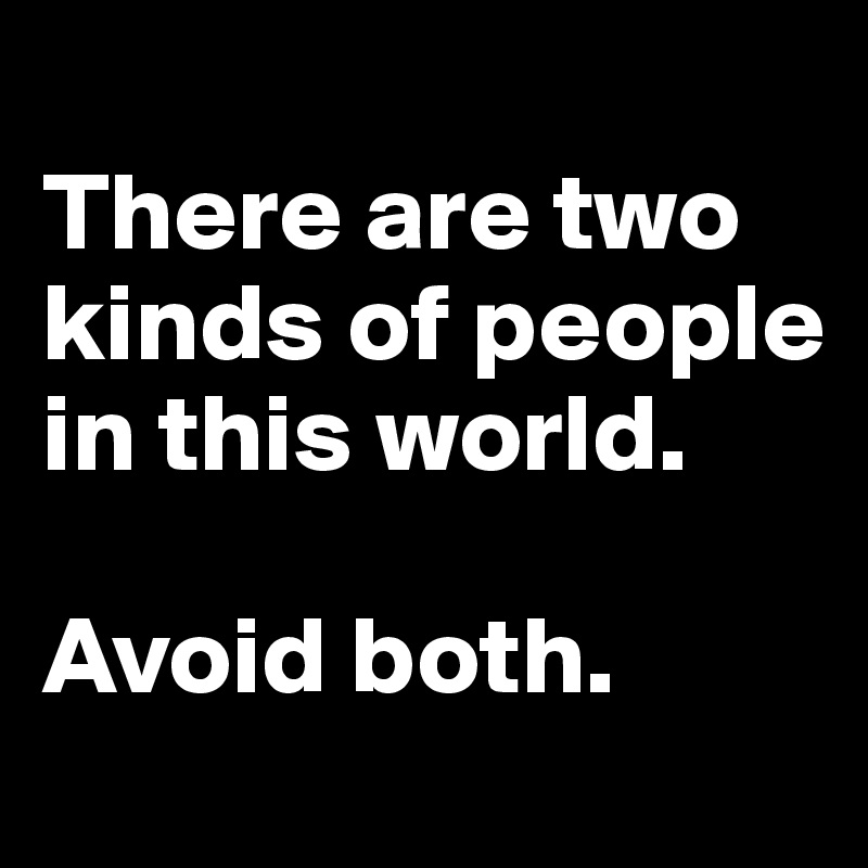 There are two kinds of people in this world.  Avoid both.