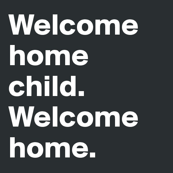 Welcome home child. Welcome home.