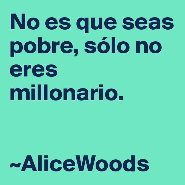 No es que seas pobre, sólo no eres millonario.   ~AliceWoods
